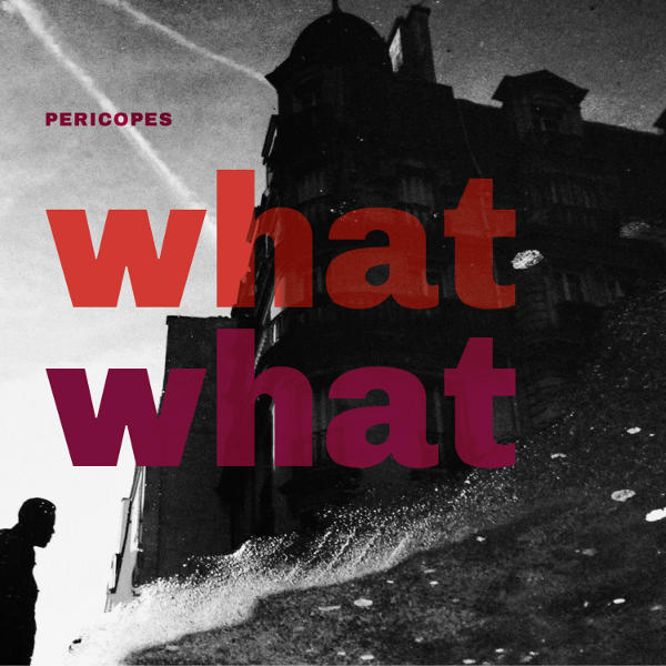 Pericopes - What What