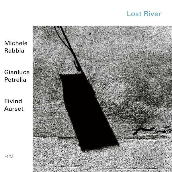 Michele Rabbia / Gianluca Petrella / Eivind Aarset - Lost River